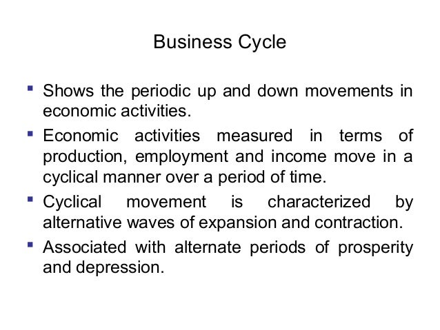 Business Cycle  Shows the periodic up and down movements in economic activities.  Economic activities measured in terms ...