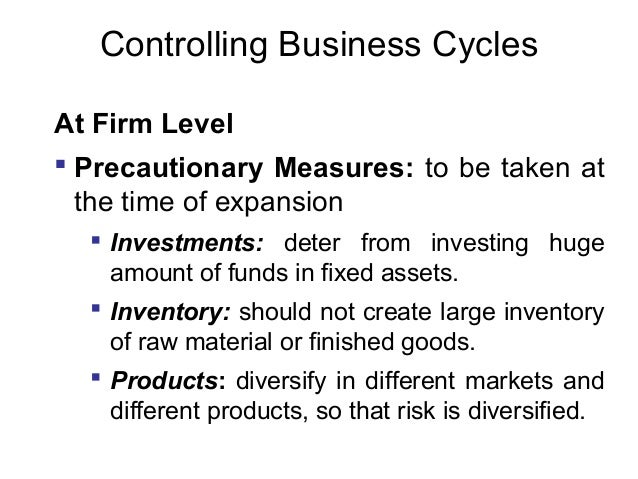 Controlling Business Cycles At Firm Level  Precautionary Measures: to be taken at the time of expansion  Investments: de...
