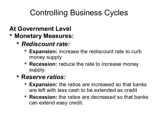 Controlling Business Cycles At Government Level  Monetary Measures:  Rediscount rate:  Expansion: increase the rediscou...
