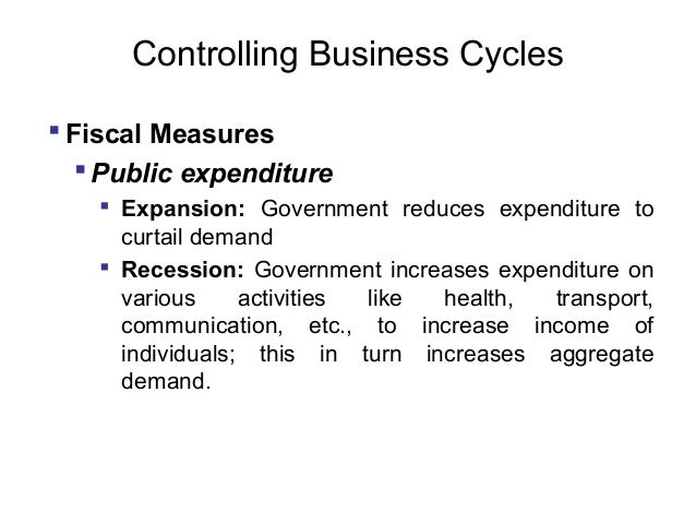 Controlling Business Cycles  Fiscal Measures  Public expenditure  Expansion: Government reduces expenditure to curtail ...