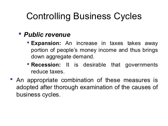 Controlling Business Cycles  Public revenue  Expansion: An increase in taxes takes away portion of people's money income...