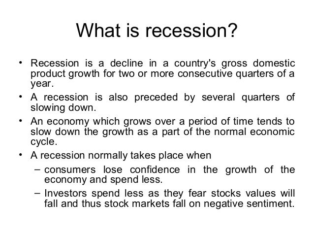 What is recession? • Recession is a decline in a country's gross domestic product growth for two or more consecutive quart...