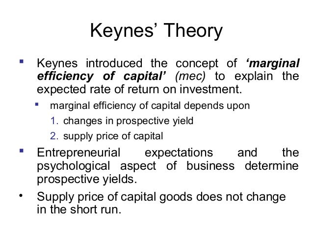 Keynes' Theory   Keynes introduced the concept of 'marginal efficiency of capital' (mec) to explain the expected rate of ...
