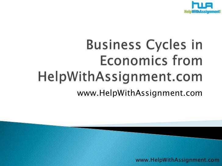 Business Cycles in Economics from HelpWithAssignment.com<br />www.HelpWithAssignment.com<br />www.HelpWithAssignment.com<b...