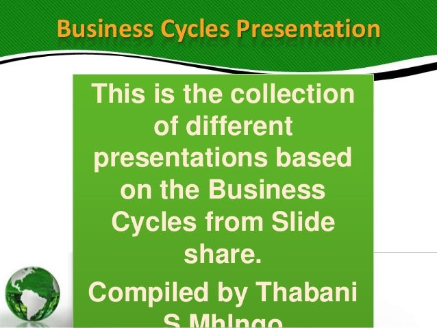 Business Cycles Presentation This is the collection of different presentations based on the Business Cycles from Slide sha...