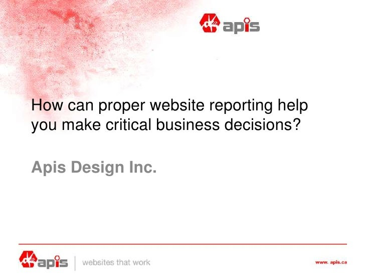 How can proper website reporting help you make critical business decisions?<br />Apis Design Inc.<br />