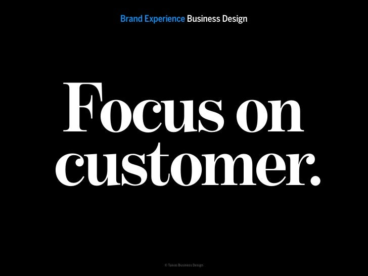 Brand Experience Business Design     Focus on customer.              © Taivas Business Design