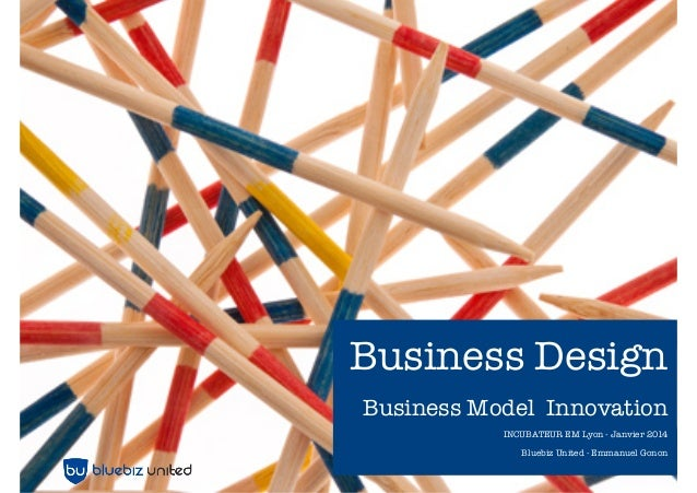 Business Design Business Model Innovation INCUBATEUR EM Lyon - Janvier 2014 Bluebiz United - Emmanuel Gonon