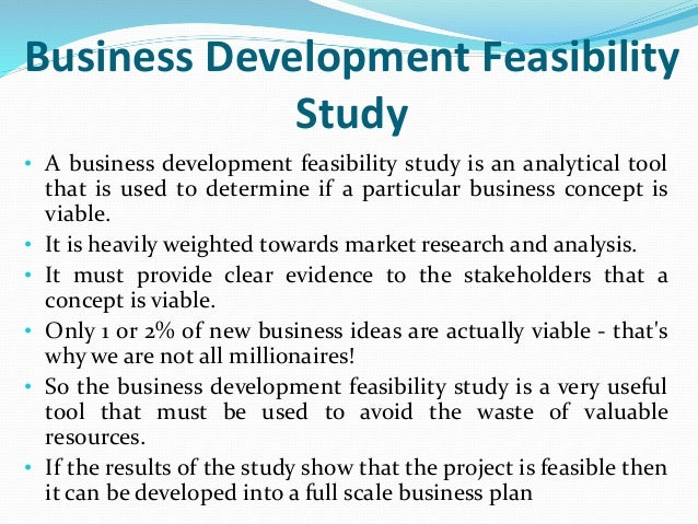 feasibility of the study A feasibility study is the total of the actions you take and the questions you ask to determine whether an idea, thought or plan is likely to succeed an effective study can guide you on whether .
