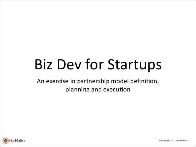 Biz  Dev  for  Startups An  exercise  in  partnership  model  definiFon,   planning  and  execuFon ...