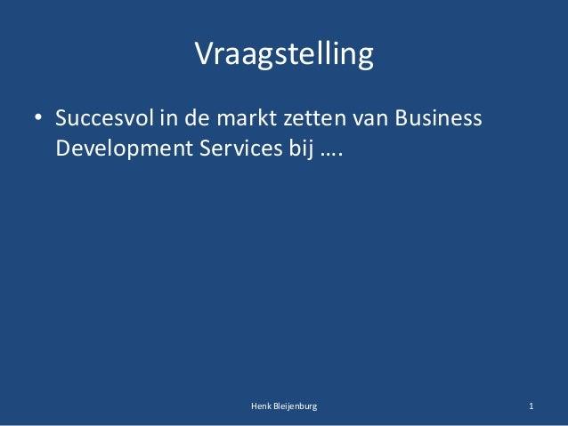 Vraagstelling • Succesvol in de markt zetten van Business Development Services bij …. 1Henk Bleijenburg