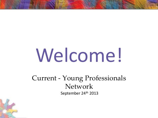 Welcome! Current - Young Professionals Network September 24th 2013