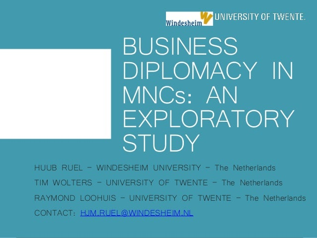 BUSINESS DIPLOMACY IN MNCs: AN EXPLORATORY STUDY HUUB RUEL – WINDESHEIM UNIVERSITY – The Netherlands TIM WOLTERS – UNIVERS...