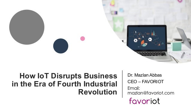 favoriot How IoT Disrupts Business in the Era of Fourth Industrial Revolution Dr. Mazlan Abbas CEO – FAVORIOT Email: mazla...