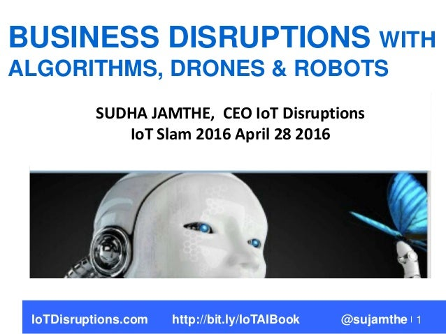 1 BUSINESS DISRUPTIONS WITH ALGORITHMS, DRONES & ROBOTS SUDHA JAMTHE, CEO IoT Disruptions IoT Slam 2016 April 28 2016 IoTD...