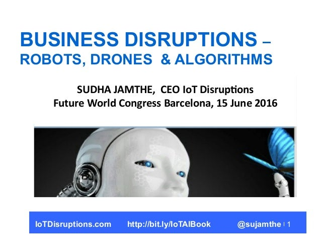 1 BUSINESS DISRUPTIONS – ROBOTS, DRONES & ALGORITHMS SUDHA	   JAMTHE,	   	   CEO	   IoT	   Disrup5ons	    Future	   World	...