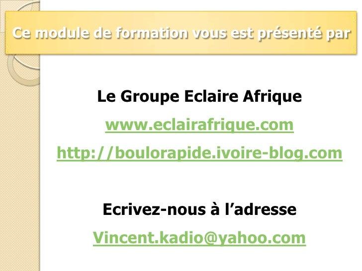 Ce module de formation vous est présenté par<br />Le Groupe Eclaire Afrique<br />www.eclairafrique.com<br />http://boulora...