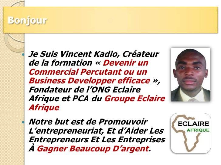 Bonjour <br />Je Suis Vincent Kadio, Créateur de la formation «Devenir un Commercial Percutant ou un Business Developper ...