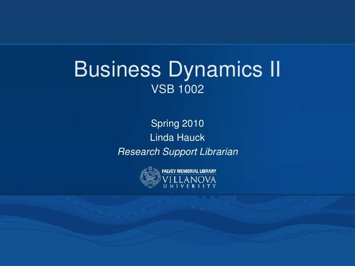 Business Dynamics II            VSB 1002            Spring 2010           Linda Hauck     Research Support Librarian