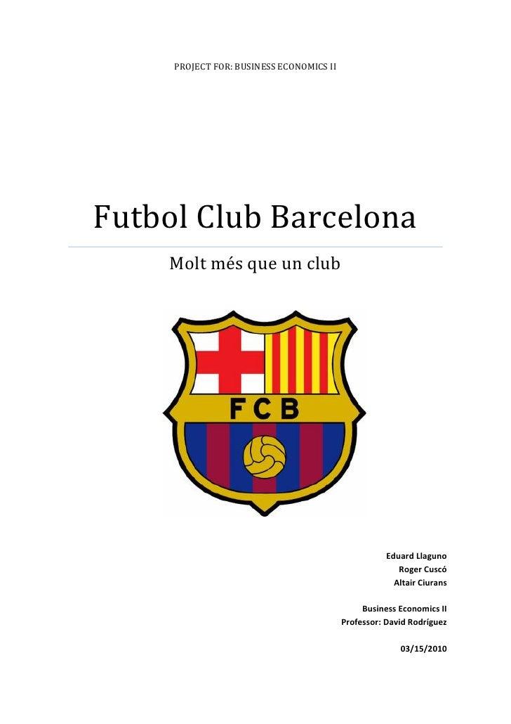 PROJECT FOR: BUSINESS ECONOMICS II     Futbol Club Barcelona     Molt més que un club                                     ...