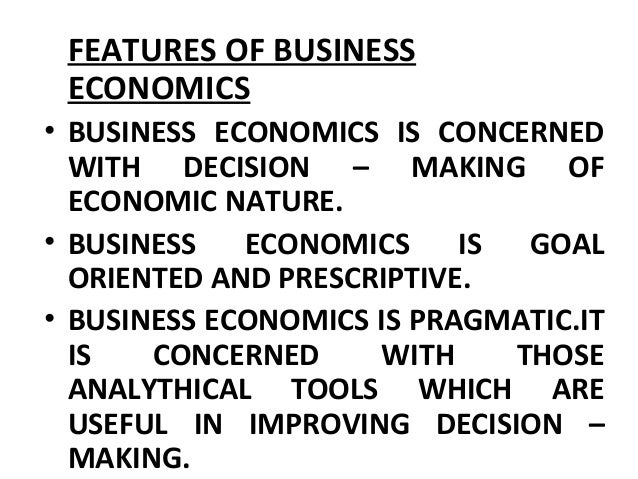 FEATURES OF BUSINESS ECONOMICS • BUSINESS ECONOMICS IS CONCERNED WITH DECISION – MAKING OF ECONOMIC NATURE. • BUSINESS ECO...