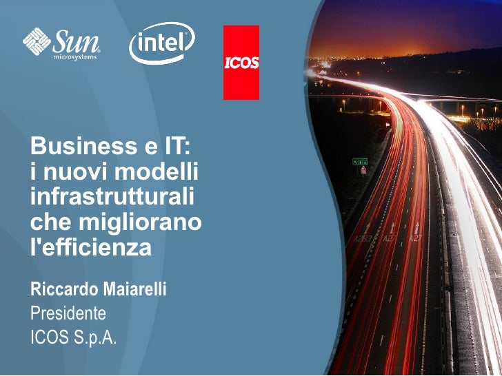 Business e IT: i nuovi modelli infrastrutturali che migliorano l'efficienza Riccardo Maiarelli Presidente ICOS S.p.A.     ...