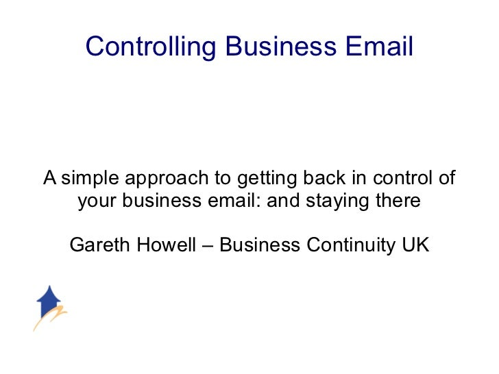 Controlling Business Email A simple approach to getting back in control of your business email: and staying there Gareth H...