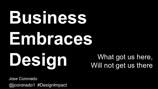 Business Embraces Design Jose Coronado @jcoronado1 #DesignImpact What got us here, Will not get us there