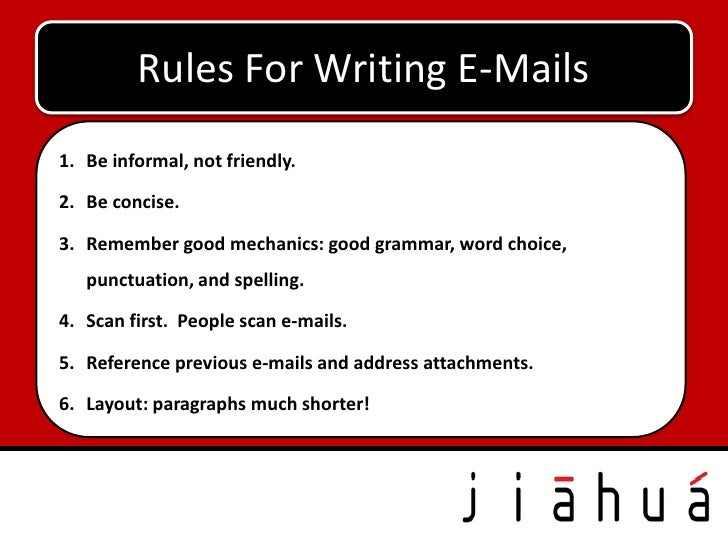 Rules For Writing E-Mails1. Be informal, not friendly.2. Be concise.3. Remember good mechanics: good grammar, word choice,...