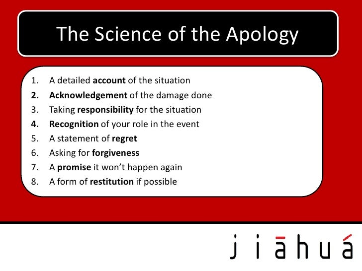 The Science of the Apology1.   A detailed account of the situation2.   Acknowledgement of the damage done3.   Taking respo...