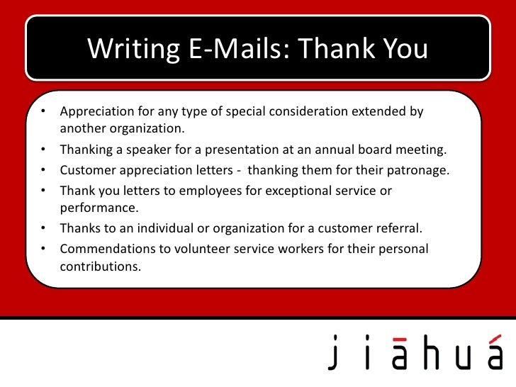 Writing E-Mails: Thank You• Appreciation for any type of special consideration extended by  another organization.• Thankin...