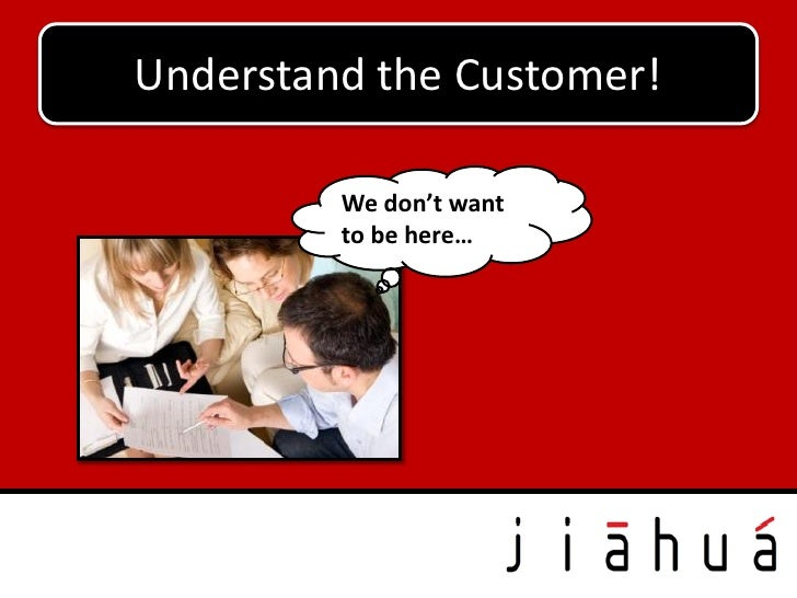 Understand the Customer!         We don't want         to be here…
