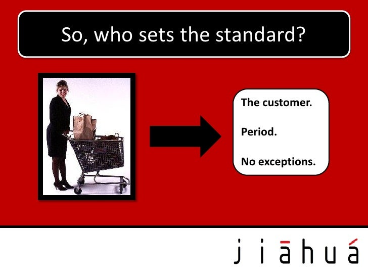 So, who sets the standard?                   The customer.                   Period.                   No exceptions.