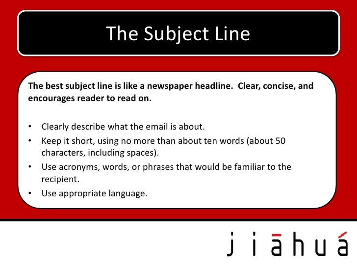 The Subject LineThe best subject line is like a newspaper headline. Clear, concise, andencourages reader to read on.• Clea...