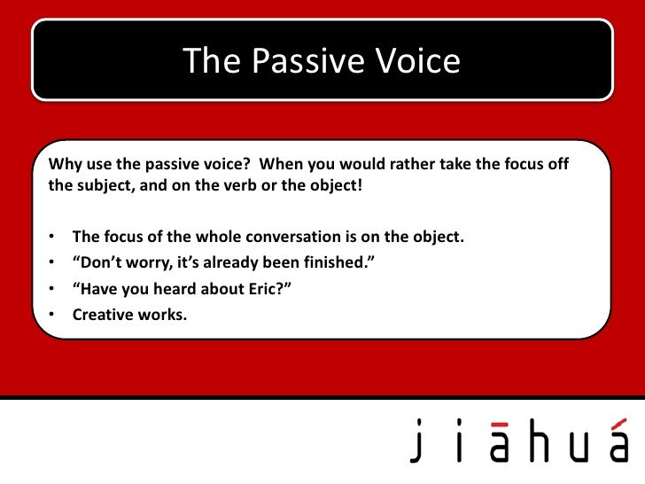 The Passive VoiceWhy use the passive voice? When you would rather take the focus offthe subject, and on the verb or the ob...