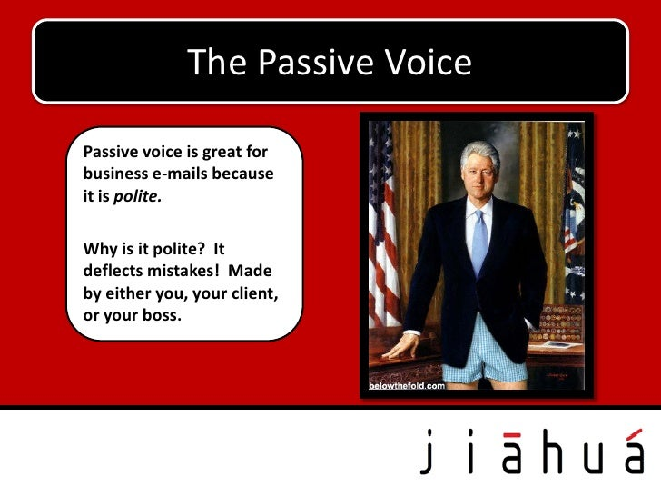 The Passive VoicePassive voice is great forbusiness e-mails becauseit is polite.Why is it polite? Itdeflects mistakes! Mad...