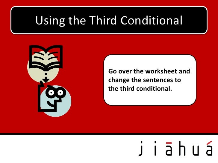 Using the Third Conditional             Go over the worksheet and             change the sentences to             the thir...
