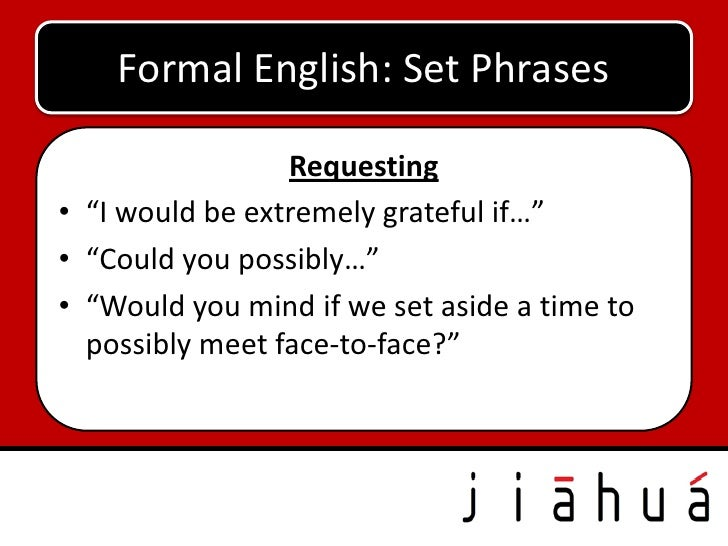 """Formal English: Set Phrases                 Requesting• """"I would be extremely grateful if…""""• """"Could you possibly…""""• """"Would..."""