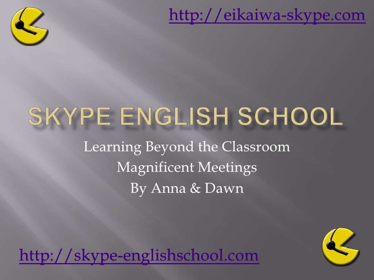 Skype English School<br />Learning Beyond the Classroom<br />Magnificent Meetings <br />By Anna & Dawn<br />