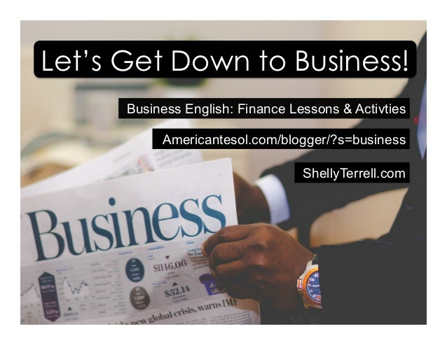 Business English: Finance Lessons & Activties Americantesol.com/blogger/?s=business Let's Get Down to Business! ShellyTerr...