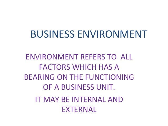 BUSINESS ENVIRONMENT ENVIRONMENT REFERS TO ALL FACTORS WHICH HAS A BEARING ON THE FUNCTIONING OF A BUSINESS UNIT. IT MAY B...