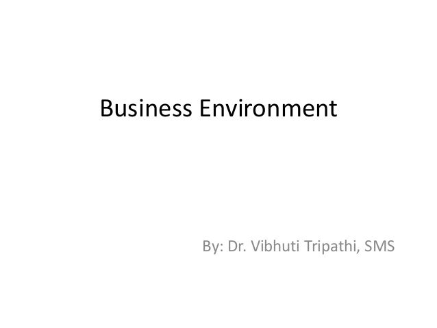 Business Environment  By: Dr. Vibhuti Tripathi, SMS