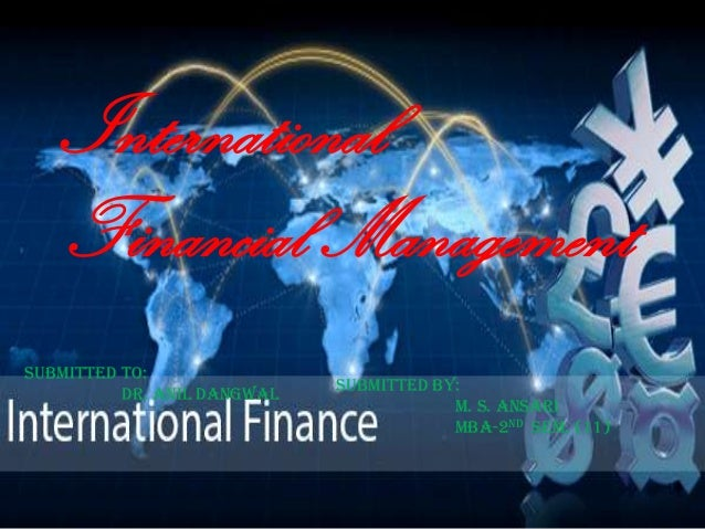 International Financial Management Submitted to: Dr. anil dangwal Submitted by: m. s. ansari mba-2nd sem. (11)