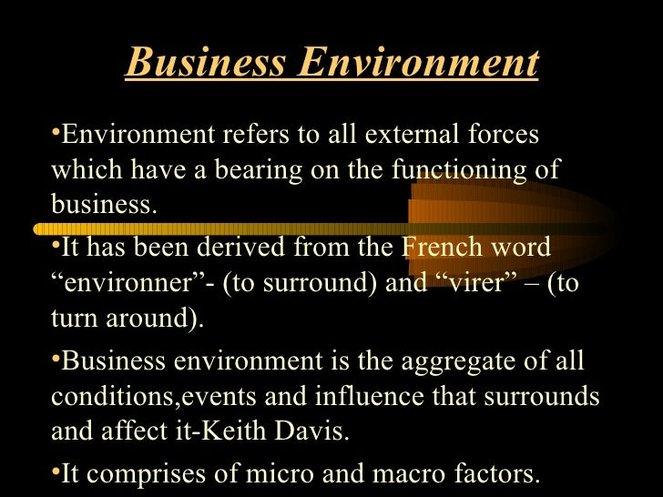 Business Environment <ul><li>Environment refers to all external forces which have a bearing on the functioning of business...