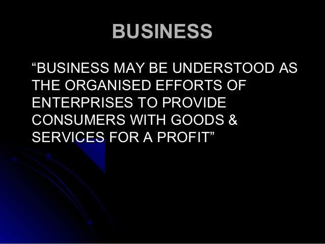 """BUSINESS """"BUSINESS MAY BE UNDERSTOOD AS THE ORGANISED EFFORTS OF ENTERPRISES TO PROVIDE CONSUMERS WITH GOODS & SERVICES FO..."""