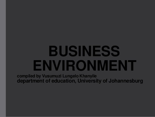 BUSINESS ENVIRONMENT compiled by Vusumuzi Lungelo Khanyile  department of education, University of Johannesburg