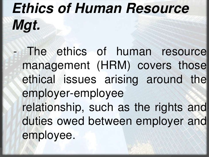 Ethics of Human Resource Mgt.<br />- The ethics of human resource management (HRM) covers those ethical issues arising aro...