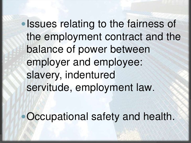 Issues relating to the fairness of the employment contract and the balance of power between employer and employee: slavery...