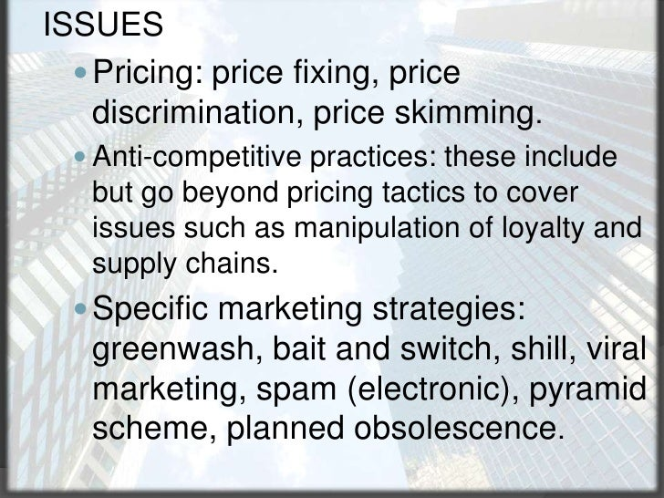 ISSUES<br />Pricing: price fixing, price discrimination, price skimming.<br />Anti-competitive practices: these include bu...