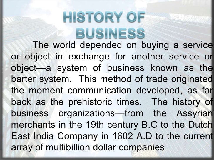 History of Business<br />The world depended on buying a service or object in exchange for another service or object—a syst...